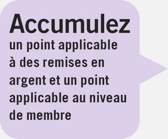 Accumulez un point applicable à des remises en argent et un point applicable au niveau de membre
